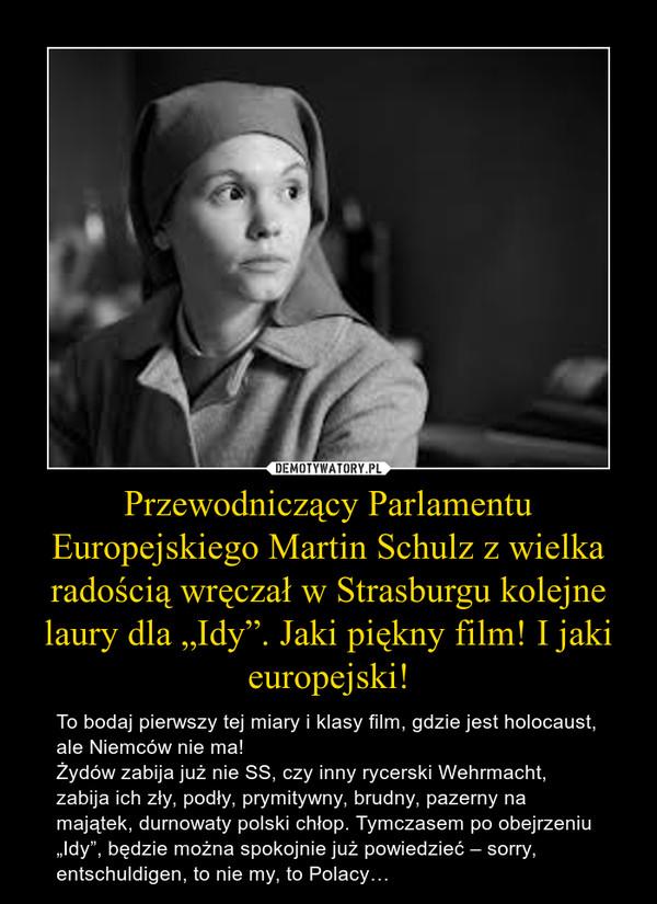 """Przewodniczący Parlamentu Europejskiego Martin Schulz z wielka radością wręczał w Strasburgu kolejne laury dla """"Idy"""". Jaki piękny film! I jaki europejski! – To bodaj pierwszy tej miary i klasy film, gdzie jest holocaust, ale Niemców nie ma!Żydów zabija już nie SS, czy inny rycerski Wehrmacht, zabija ich zły, podły, prymitywny, brudny, pazerny na majątek, durnowaty polski chłop. Tymczasem po obejrzeniu """"Idy"""", będzie można spokojnie już powiedzieć – sorry, entschuldigen, to nie my, to Polacy…"""