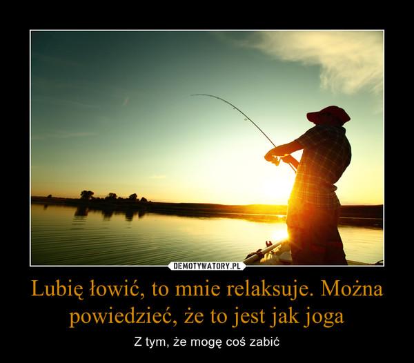 Lubię łowić, to mnie relaksuje. Można powiedzieć, że to jest jak joga – Z tym, że mogę coś zabić