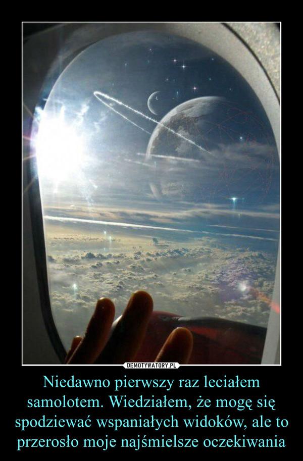 Niedawno pierwszy raz leciałem samolotem. Wiedziałem, że mogę się spodziewać wspaniałych widoków, ale to przerosło moje najśmielsze oczekiwania –
