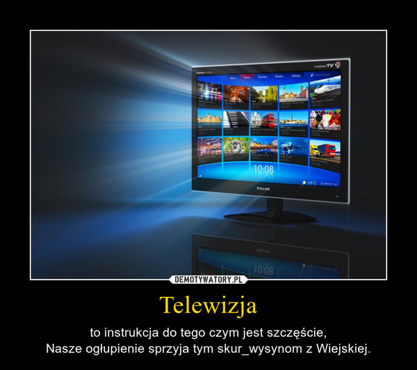 Telewizja – to instrukcja do tego czym jest szczęście,Nasze ogłupienie sprzyja tym skur_wysynom z Wiejskiej.