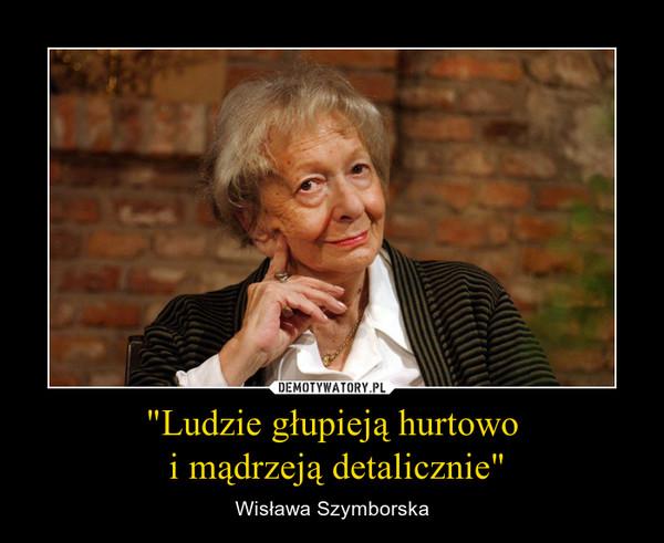 """""""Ludzie głupieją hurtowo i mądrzeją detalicznie"""" – Wisława Szymborska"""