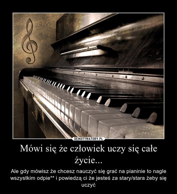 Mówi się że człowiek uczy się całe życie... – Ale gdy mówisz że chcesz nauczyć się grać na pianinie to nagle wszystkim odpie** i powiedzą ci że jesteś za stary/stara żeby się uczyć
