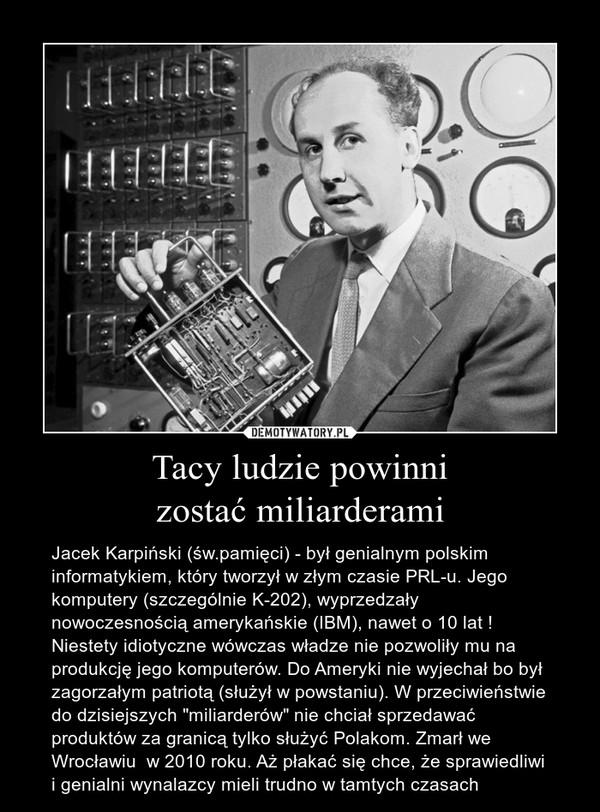 """Tacy ludzie powinni zostać miliarderami – Jacek Karpiński (św.pamięci) - był genialnym polskim informatykiem, który tworzył w złym czasie PRL-u. Jego komputery (szczególnie K-202), wyprzedzały nowoczesnością amerykańskie (IBM), nawet o 10 lat ! Niestety idiotyczne wówczas władze nie pozwoliły mu na produkcję jego komputerów. Do Ameryki nie wyjechał bo był zagorzałym patriotą (służył w powstaniu). W przeciwieństwie do dzisiejszych """"miliarderów"""" nie chciał sprzedawać produktów za granicą tylko służyć Polakom. Zmarł we Wrocławiu  w 2010 roku. Aż płakać się chce, że sprawiedliwi i genialni wynalazcy mieli trudno w tamtych czasach"""