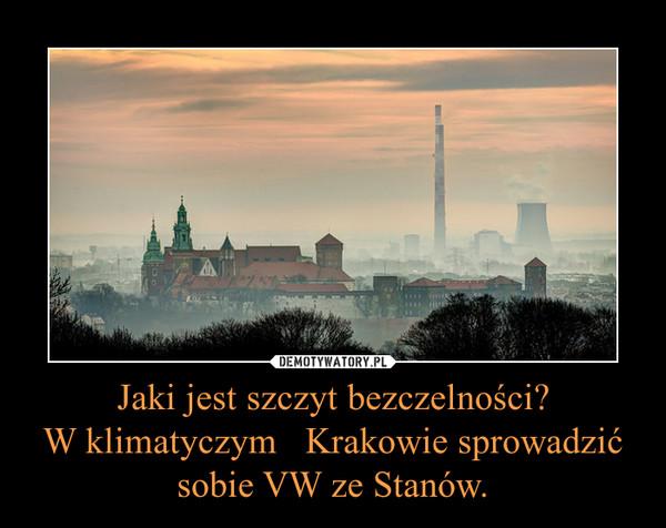 Jaki jest szczyt bezczelności?W klimatyczym   Krakowie sprowadzić sobie VW ze Stanów. –