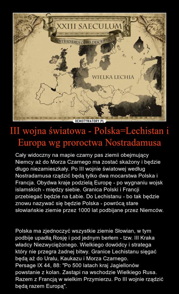 """III wojna światowa - Polska=Lechistan i Europa wg proroctwa Nostradamusa – Cały widoczny na mapie czarny pas ziemii obejmujący Niemcy aż do Morza Czarnego ma zostać skażony i będzie długo niezamieszkały. Po III wojnie światowej według Nostradamusa rządzić będą tylko dwa mocarstwa Polska i Francja. Obydwa kraje podzielą Europę - po wygnaniu wojsk islamskich - między siebie. Granica Polski i Francji przebiegać będzie na Łabie. Do Lechistanu - bo tak będzie znowu nazywać się będzie Polska - powrócą stare słowiańskie ziemie przez 1000 lat podbijane przez Niemców. Polska ma zjednoczyć wszystkie ziemie Słowian, w tym podbije upadłą Rosję i pod jednym berłem - tzw. III Kraka władcy Niezwyciężonego. Wielkiego dowódcy i stratega który nie przegra żadnej bitwy. Granice Lechistanu sięgać będą aż do Uralu, Kaukazu i Morza Czarnego.  Persage IX 44, 88: """"Po 500 latach kraj Jagiellonów powstanie z kolan. Zastąpi na wschodzie Wielkiego Rusa. Razem z Francją w wielkim Przymierzu. Po III wojnie rządzić będą razem Europą""""."""