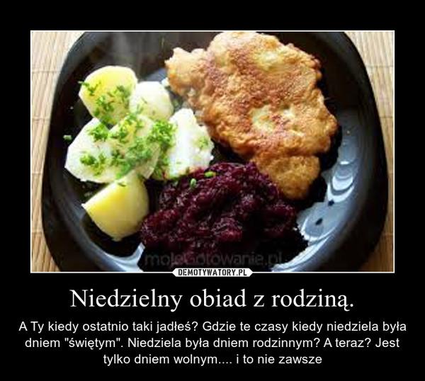 """Niedzielny obiad z rodziną. – A Ty kiedy ostatnio taki jadłeś? Gdzie te czasy kiedy niedziela była dniem """"świętym"""". Niedziela była dniem rodzinnym? A teraz? Jest tylko dniem wolnym.... i to nie zawsze"""