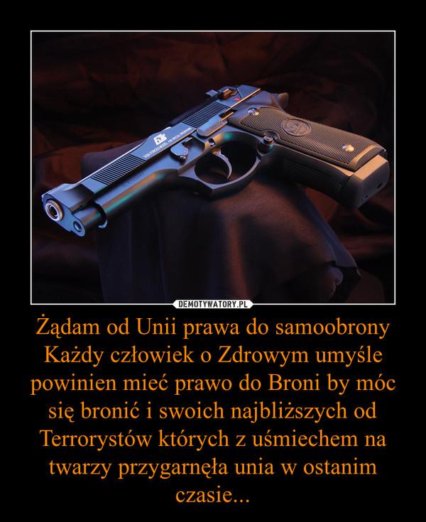 Żądam od Unii prawa do samoobronyKażdy człowiek o Zdrowym umyśle powinien mieć prawo do Broni by móc się bronić i swoich najbliższych od Terrorystów których z uśmiechem na twarzy przygarnęła unia w ostanim czasie... –