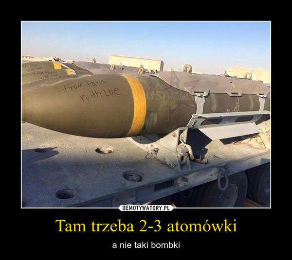 Tam trzeba 2-3 atomówki – a nie taki bombki