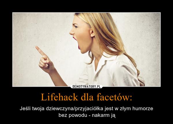 Lifehack dla facetów: – Jeśli twoja dziewczyna/przyjaciółka jest w złym humorze bez powodu - nakarm ją