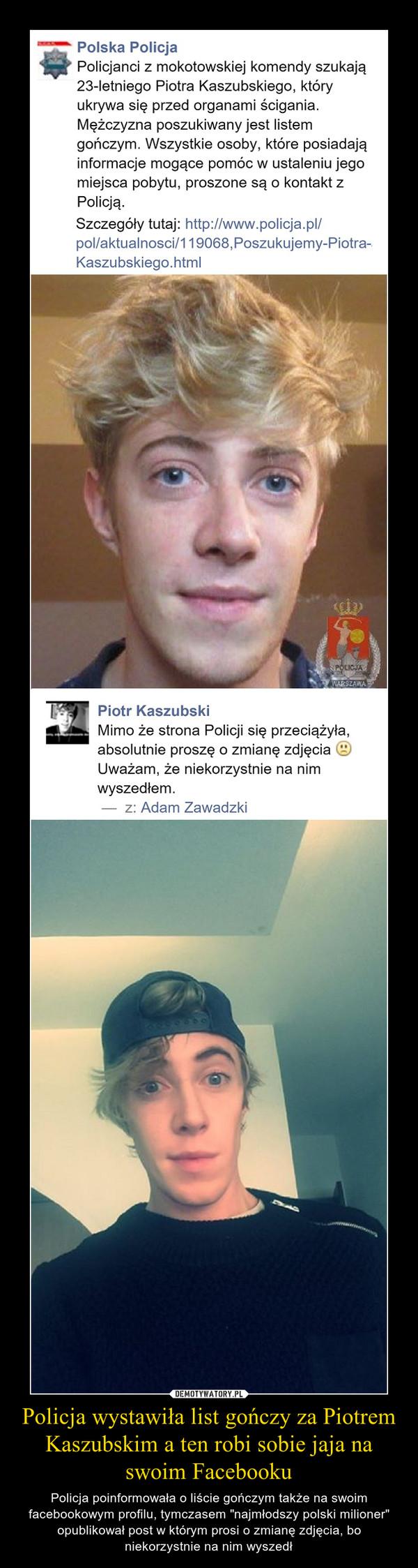 """Policja wystawiła list gończy za Piotrem Kaszubskim a ten robi sobie jaja na swoim Facebooku – Policja poinformowała o liście gończym także na swoim facebookowym profilu, tymczasem """"najmłodszy polski milioner"""" opublikował post w którym prosi o zmianę zdjęcia, bo niekorzystnie na nim wyszedł"""