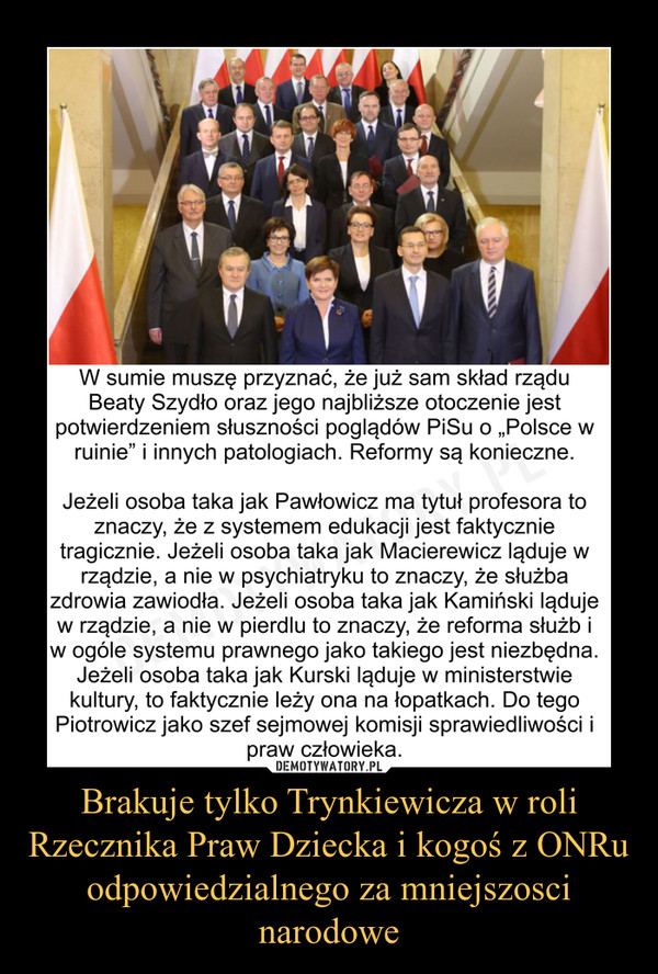 """Brakuje tylko Trynkiewicza w roli Rzecznika Praw Dziecka i kogoś z ONRu odpowiedzialnego za mniejszosci narodowe –  W sumie muszę przyznać, że już sam skład rządu Beaty Szydło oraz jego najbliższe otoczenie jest potwierdzeniem słuszności poglądów PiSu o """"Polsce w ruinie"""" i innych patologiach. Reformy są konieczne.Jeżeli osoba taka jak Pawłowicz ma tytuł profesora to znaczy, że z systemem edukacji jest faktycznie tragicznie. Jeżeli osoba taka jak Macierewicz ląduje w rządzie, a nie w psychiatryku to znaczy, że służba zdrowia zawiodła. Jeżeli osoba taka jak Kamiński ląduje w rządzie, a nie w pierdlu to znaczy, że reforma służb i w ogóle systemu prawnego jako takiego jest niezbędna. Jeżeli osoba taka jak Kurski ląduje w ministerstwie kultury, to faktycznie leży ona na łopatkach. Do tego Piotrowicz jako szef sejmowej komisji sprawiedliwości i praw człowieka."""