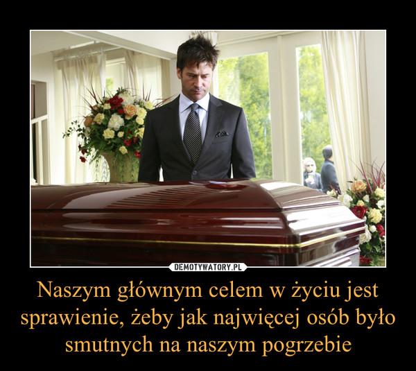 Naszym głównym celem w życiu jest sprawienie, żeby jak najwięcej osób było smutnych na naszym pogrzebie –