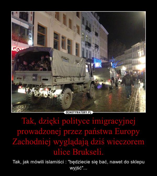 """Tak, dzięki polityce imigracyjnej prowadzonej przez państwa Europy Zachodniej wyglądają dziś wieczorem ulice Brukseli. – Tak, jak mówili islamiści : """"będziecie się bać, nawet do sklepu wyjść""""..."""