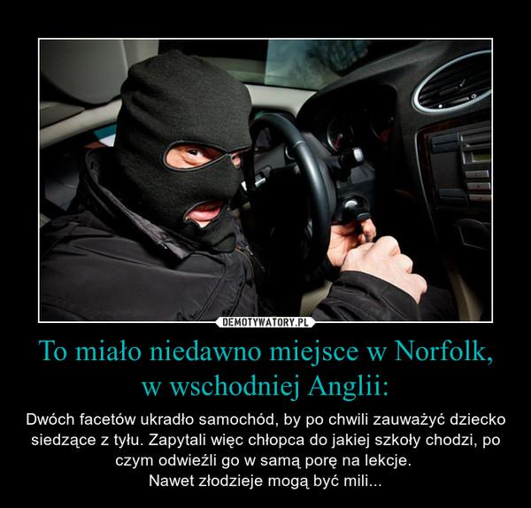 To miało niedawno miejsce w Norfolk, w wschodniej Anglii: – Dwóch facetów ukradło samochód, by po chwili zauważyć dziecko siedzące z tyłu. Zapytali więc chłopca do jakiej szkoły chodzi, po czym odwieźli go w samą porę na lekcje. Nawet złodzieje mogą być mili...