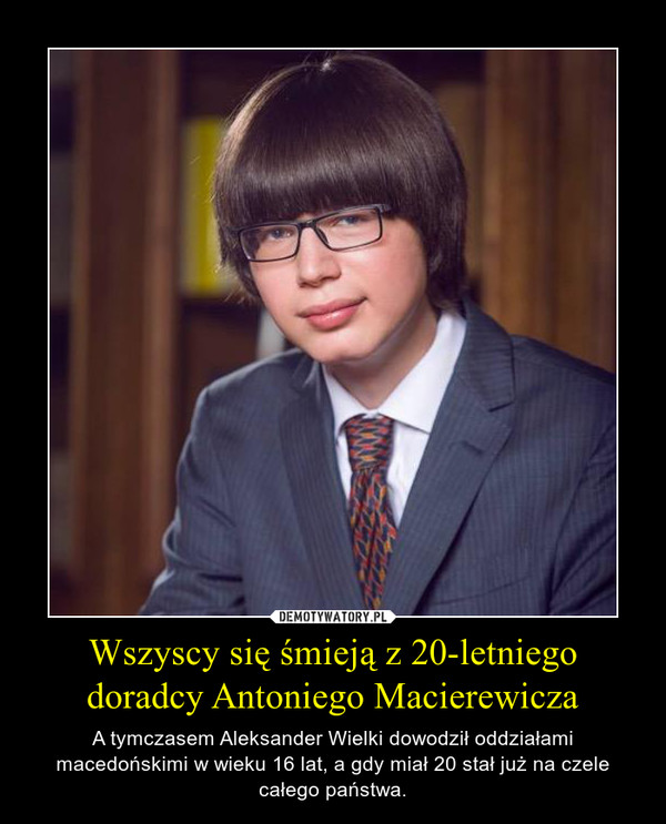 Wszyscy się śmieją z 20-letniego doradcy Antoniego Macierewicza – A tymczasem Aleksander Wielki dowodził oddziałami macedońskimi w wieku 16 lat, a gdy miał 20 stał już na czele całego państwa.