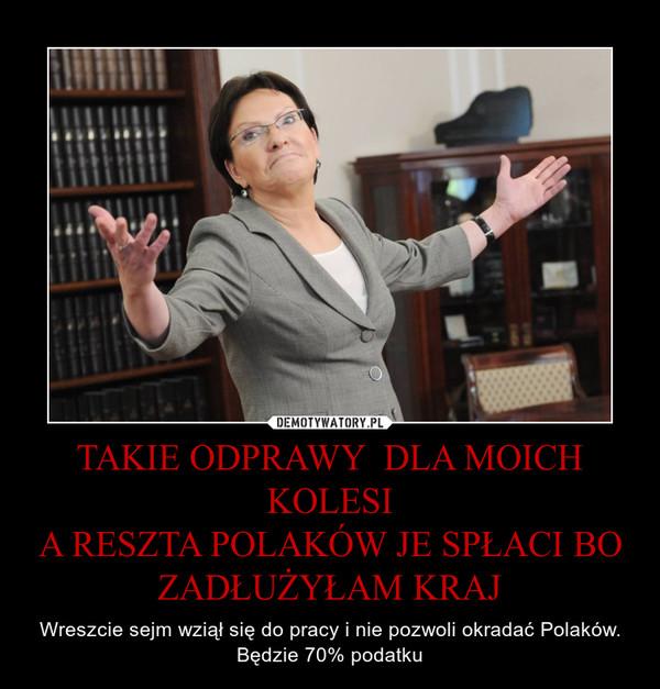 TAKIE ODPRAWY  DLA MOICH KOLESIA RESZTA POLAKÓW JE SPŁACI BO ZADŁUŻYŁAM KRAJ – Wreszcie sejm wziął się do pracy i nie pozwoli okradać Polaków. Będzie 70% podatku