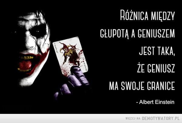 Różnica między głupotą a geniuszem –   Różnica między głupotą a geniuszem jest taka, że geniusz ma swoje granice
