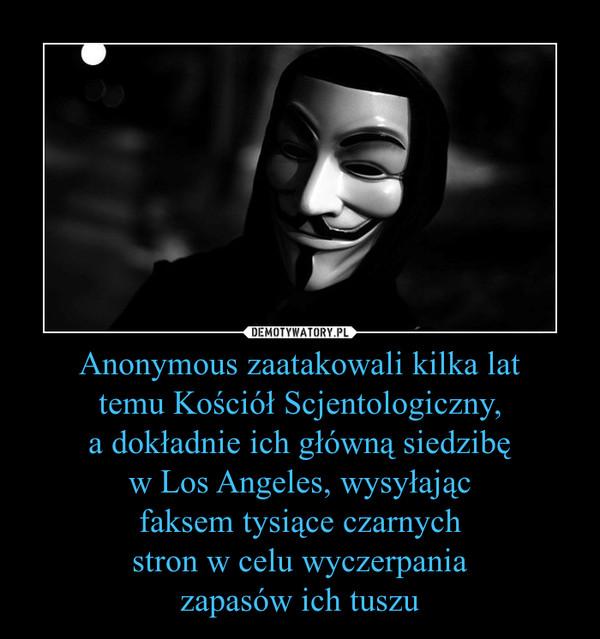Anonymous zaatakowali kilka lat temu Kościół Scjentologiczny, a dokładnie ich główną siedzibę w Los Angeles, wysyłając faksem tysiące czarnych stron w celu wyczerpania zapasów ich tuszu –