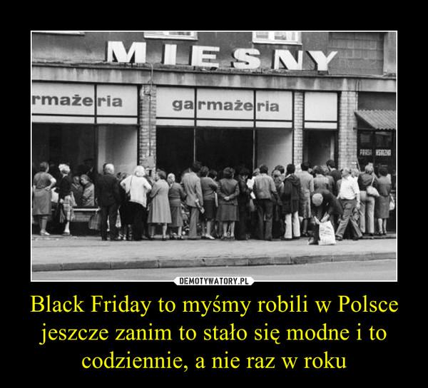 Black Friday to myśmy robili w Polsce jeszcze zanim to stało się modne i to codziennie, a nie raz w roku –
