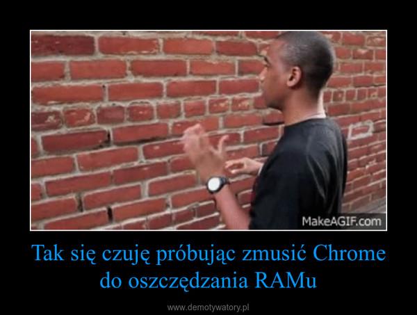 Tak się czuję próbując zmusić Chrome do oszczędzania RAMu –