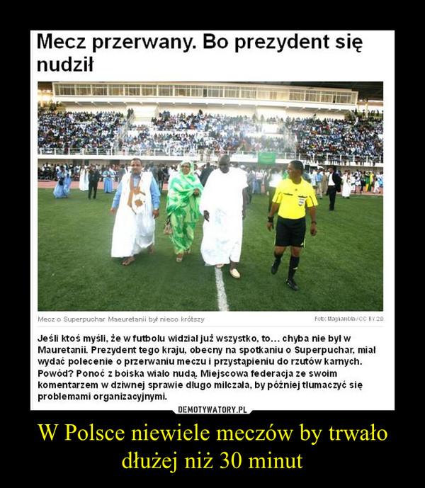 W Polsce niewiele meczów by trwało dłużej niż 30 minut –