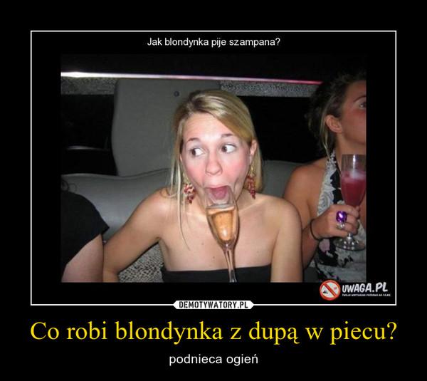 Co robi blondynka z dupą w piecu? – podnieca ogień