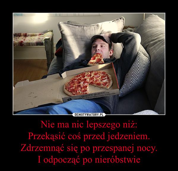 Nie ma nic lepszego niż:Przekąsić coś przed jedzeniem.Zdrzemnąć się po przespanej nocy.I odpocząć po nieróbstwie –