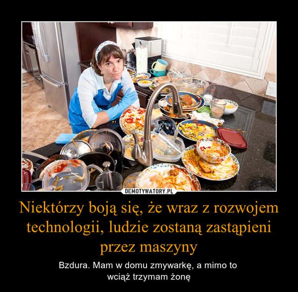 Niektórzy boją się, że wraz z rozwojem technologii, ludzie zostaną zastąpieni przez maszyny – Bzdura. Mam w domu zmywarkę, a mimo to wciąż trzymam żonę