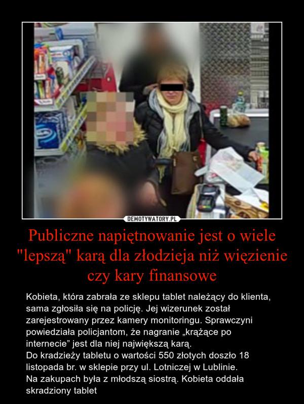 """Publiczne napiętnowanie jest o wiele """"lepszą"""" karą dla złodzieja niż więzienie czy kary finansowe – Kobieta, która zabrała ze sklepu tablet należący do klienta, sama zgłosiła się na policję. Jej wizerunek został zarejestrowany przez kamery monitoringu. Sprawczyni powiedziała policjantom, że nagranie """"krążące po internecie"""" jest dla niej największą karą.Do kradzieży tabletu o wartości 550 złotych doszło 18 listopada br. w sklepie przy ul. Lotniczej w Lublinie.Na zakupach była z młodszą siostrą. Kobieta oddała skradziony tablet"""