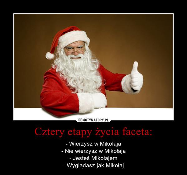 Cztery etapy życia faceta: – - Wierzysz w Mikołaja - Nie wierzysz w Mikołaja - Jesteś Mikołajem - Wyglądasz jak Mikołaj