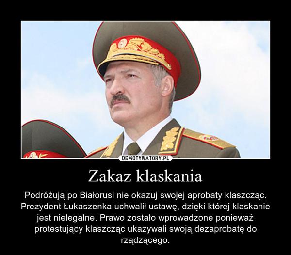 Zakaz klaskania – Podróżują po Białorusi nie okazuj swojej aprobaty klaszcząc. Prezydent Łukaszenka uchwalił ustawę, dzięki której klaskanie jest nielegalne. Prawo zostało wprowadzone ponieważ protestujący klaszcząc ukazywali swoją dezaprobatę do rządzącego.