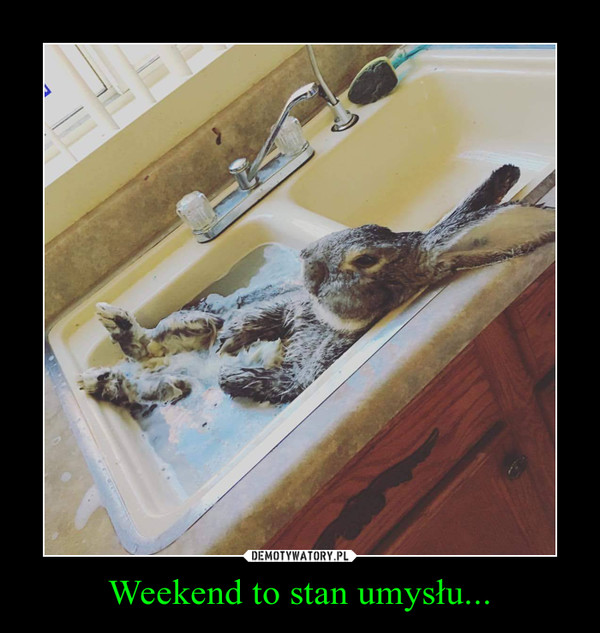 Weekend to stan umysłu... –