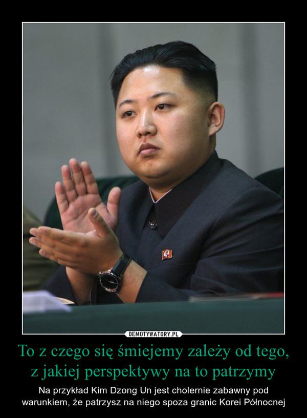 To z czego się śmiejemy zależy od tego, z jakiej perspektywy na to patrzymy – Na przykład Kim Dzong Un jest cholernie zabawny pod warunkiem, że patrzysz na niego spoza granic Korei Północnej