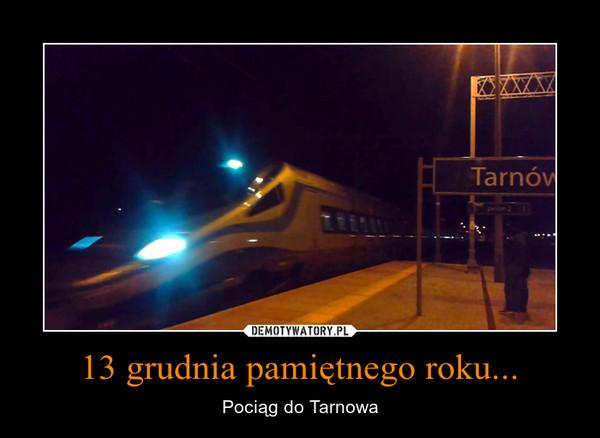 13 grudnia pamiętnego roku... – Pociąg do Tarnowa