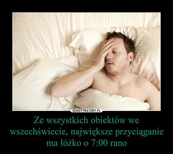 Ze wszystkich obiektów we wszechświecie, największe przyciąganie ma łóżko o 7:00 rano –