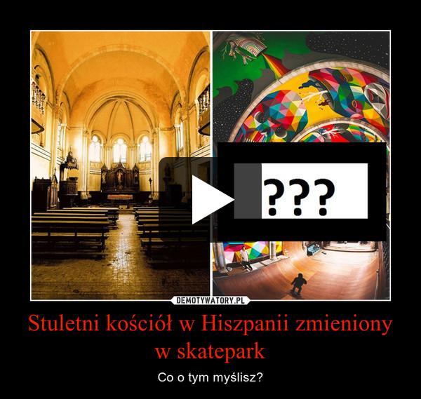 Stuletni kościół w Hiszpanii zmieniony w skatepark – Co o tym myślisz?