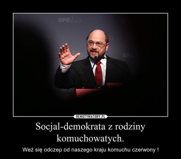 Socjal-demokrata z rodziny komuchowatych. – Weź się odczep od naszego kraju komuchu czerwony !