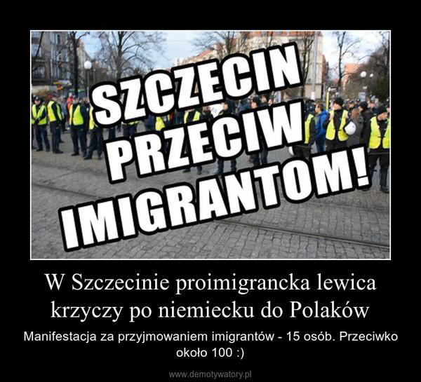 W Szczecinie proimigrancka lewica krzyczy po niemiecku do Polaków – Manifestacja za przyjmowaniem imigrantów - 15 osób. Przeciwko około 100 :)