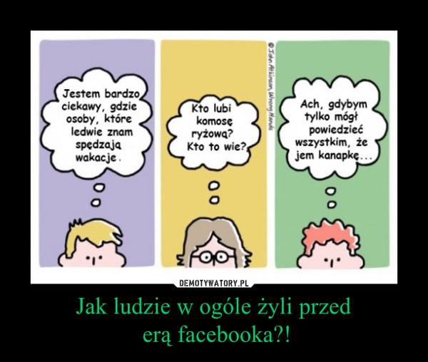 Jak ludzie w ogóle żyli przed erą facebooka?! –