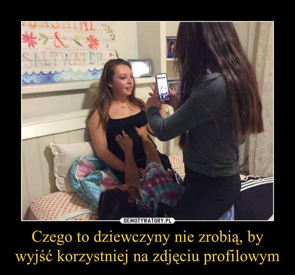 Czego to dziewczyny nie zrobią, by wyjść korzystniej na zdjęciu profilowym –