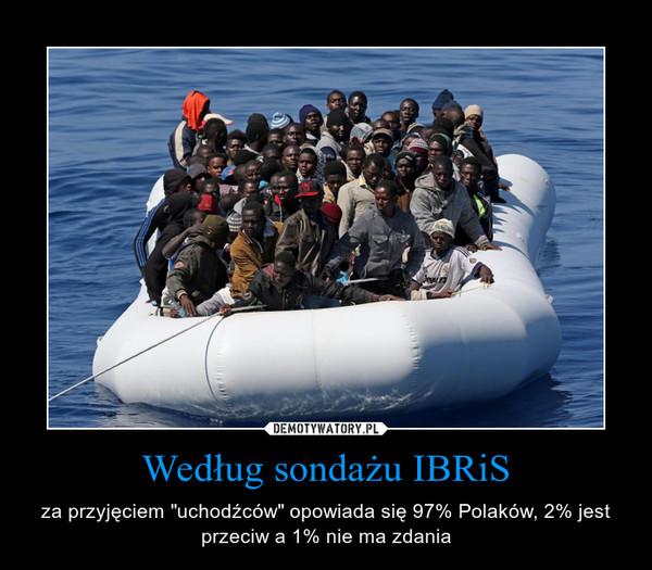 """Według sondażu IBRiS – za przyjęciem """"uchodźców"""" opowiada się 97% Polaków, 2% jest przeciw a 1% nie ma zdania"""