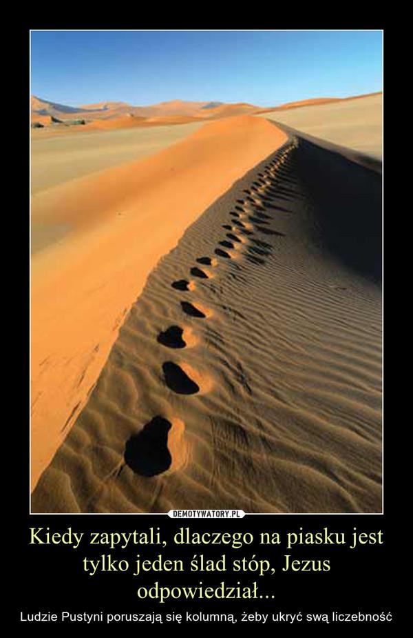 Kiedy zapytali, dlaczego na piasku jest tylko jeden ślad stóp, Jezus odpowiedział... – Ludzie Pustyni poruszają się kolumną, żeby ukryć swą liczebność