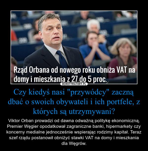 """Czy kiedyś nasi """"przywódcy"""" zaczną dbać o swoich obywateli i ich portfele, z których są utrzymywani? – Viktor Orban prowadzi od dawna odważną politykę ekonomiczną. Premier Węgier opodatkował zagraniczne banki, hipermarkety czy koncerny medialne jednocześnie wspierając rodzimy kapitał. Teraz szef rządu postanowił obniżyć stawki VAT na domy i mieszkania dla Węgrów."""