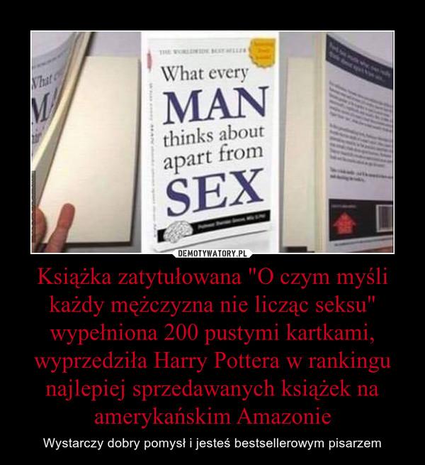 """Książka zatytułowana """"O czym myśli każdy mężczyzna nie licząc seksu"""" wypełniona 200 pustymi kartkami, wyprzedziła Harry Pottera w rankingu najlepiej sprzedawanych książek na amerykańskim Amazonie – Wystarczy dobry pomysł i jesteś bestsellerowym pisarzem"""