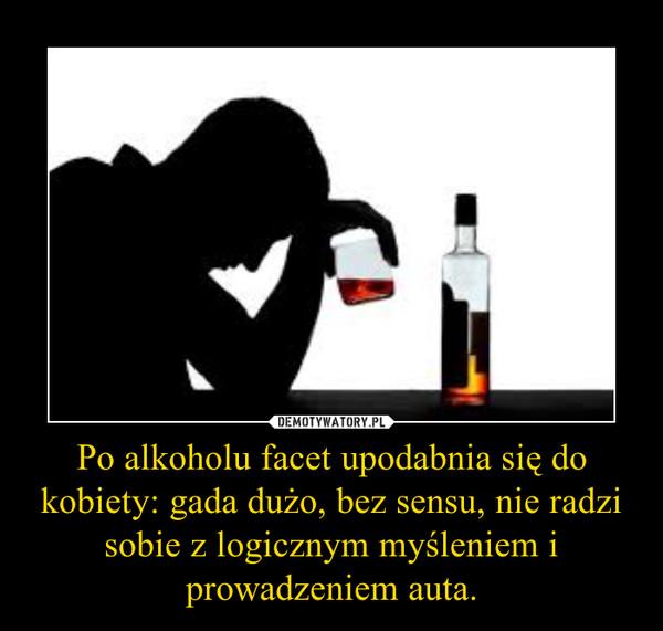 Po alkoholu facet upodabnia się do kobiety: gada dużo, bez sensu, nie radzi sobie z logicznym myśleniem i prowadzeniem auta. –