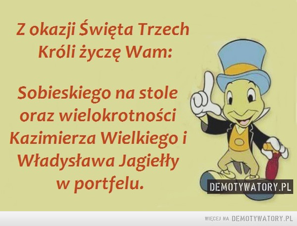Życzenia –  Z okazji Święta TrzechKróli życzę Wam:Sobieskiego na stoleoraz wielokrotnościKazimierza Wielkiego iWładysława Jagiełływ portfelu.