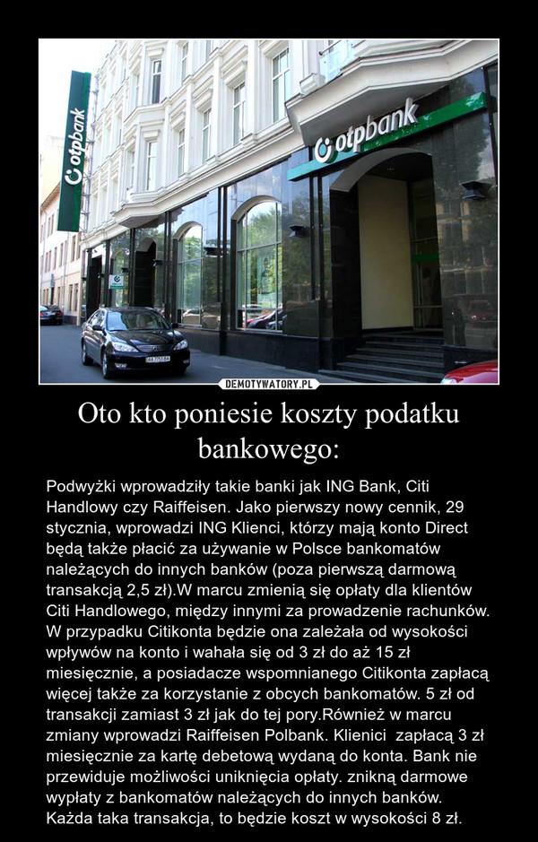 Oto kto poniesie koszty podatku bankowego: – Podwyżki wprowadziły takie banki jak ING Bank, Citi Handlowy czy Raiffeisen. Jako pierwszy nowy cennik, 29 stycznia, wprowadzi ING Klienci, którzy mają konto Direct będą także płacić za używanie w Polsce bankomatów należących do innych banków (poza pierwszą darmową transakcją 2,5 zł).W marcu zmienią się opłaty dla klientów Citi Handlowego, między innymi za prowadzenie rachunków. W przypadku Citikonta będzie ona zależała od wysokości wpływów na konto i wahała się od 3 zł do aż 15 zł miesięcznie, a posiadacze wspomnianego Citikonta zapłacą więcej także za korzystanie z obcych bankomatów. 5 zł od transakcji zamiast 3 zł jak do tej pory.Również w marcu zmiany wprowadzi Raiffeisen Polbank. Klienici  zapłacą 3 zł miesięcznie za kartę debetową wydaną do konta. Bank nie przewiduje możliwości uniknięcia opłaty. znikną darmowe wypłaty z bankomatów należących do innych banków. Każda taka transakcja, to będzie koszt w wysokości 8 zł.