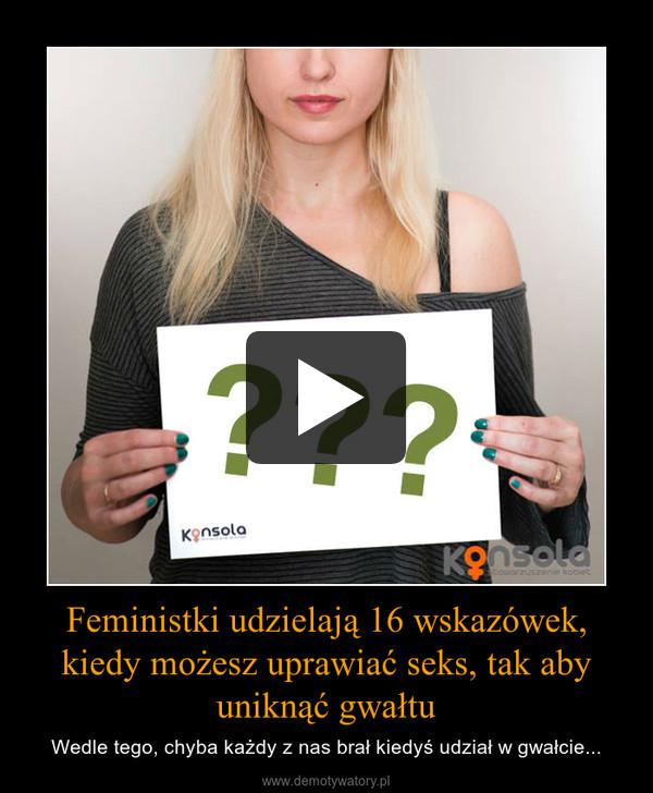 Feministki udzielają 16 wskazówek, kiedy możesz uprawiać seks, tak aby uniknąć gwałtu – Wedle tego, chyba każdy z nas brał kiedyś udział w gwałcie...