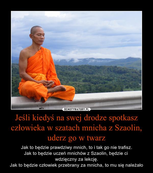 Jeśli kiedyś na swej drodze spotkasz człowieka w szatach mnicha z Szaolin, uderz go w twarz – Jak to będzie prawdziwy mnich, to i tak go nie trafisz.Jak to będzie uczeń mnichów z Szaolin, będzie ci wdzięczny za lekcję.Jak to będzie człowiek przebrany za mnicha, to mu się należało
