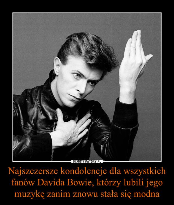 Najszczersze kondolencje dla wszystkich fanów Davida Bowie, którzy lubili jego muzykę zanim znowu stała się modna –
